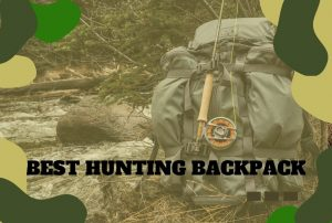 The Best Hunting Backpack – Things to Keep in Mind & Top Recommendations!