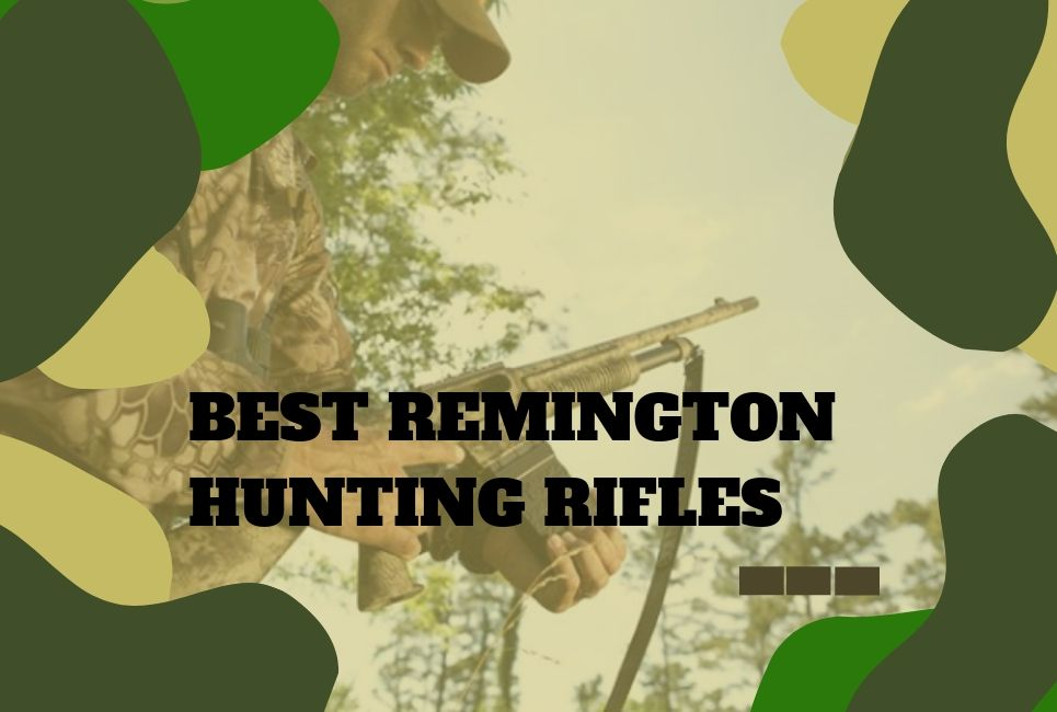 The Best Remington Hunting Rifles: All You Need to Know!