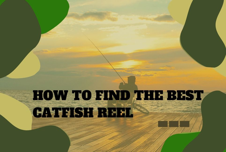 How To Find The Best Catfish Reel and Which To Buy